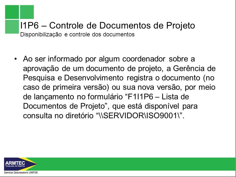 I1P6 – Controle de Documentos de Projeto Disponibilização e controle dos documentos Ao ser informado por algum coordenador sobre a aprovação de um documento de projeto, a Gerência de Pesquisa e Desenvolvimento registra o documento (no caso de primeira versão) ou sua nova versão, por meio de lançamento no formulário F1I1P6 – Lista de Documentos de Projeto, que está disponível para consulta no diretório \\SERVIDOR\ISO9001\.