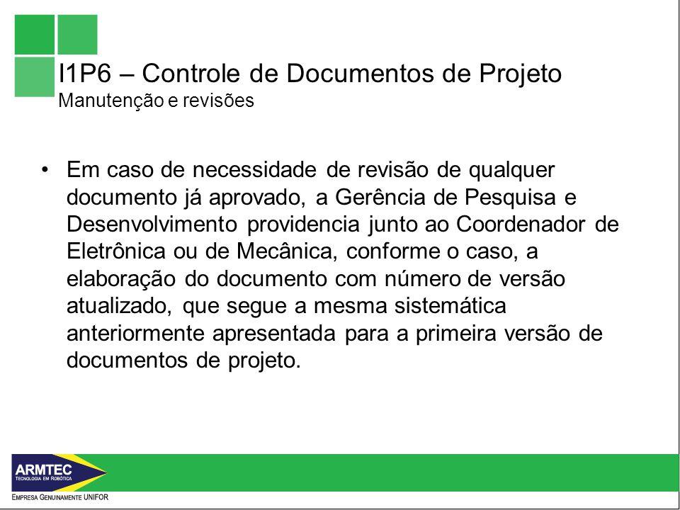 I1P6 – Controle de Documentos de Projeto Manutenção e revisões Em caso de necessidade de revisão de qualquer documento já aprovado, a Gerência de Pesquisa e Desenvolvimento providencia junto ao Coordenador de Eletrônica ou de Mecânica, conforme o caso, a elaboração do documento com número de versão atualizado, que segue a mesma sistemática anteriormente apresentada para a primeira versão de documentos de projeto.