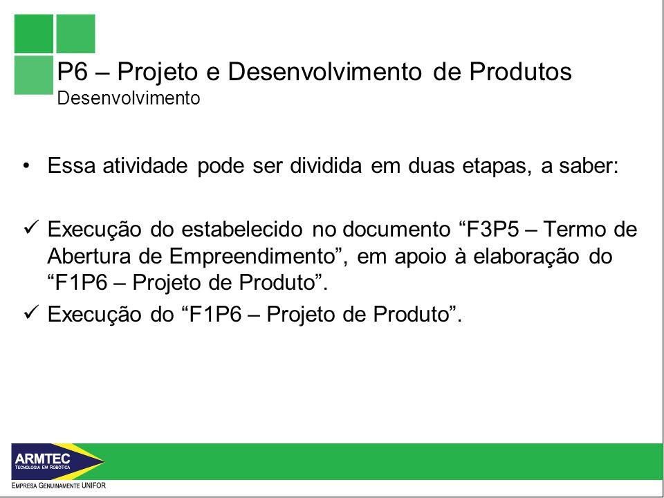 P6 – Projeto e Desenvolvimento de Produtos Desenvolvimento Essa atividade pode ser dividida em duas etapas, a saber: Execução do estabelecido no documento F3P5 – Termo de Abertura de Empreendimento, em apoio à elaboração do F1P6 – Projeto de Produto.