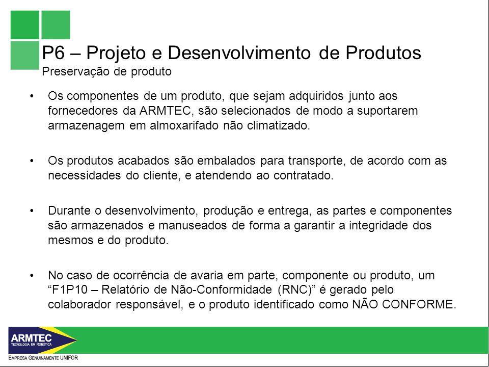 P6 – Projeto e Desenvolvimento de Produtos Preservação de produto Os componentes de um produto, que sejam adquiridos junto aos fornecedores da ARMTEC, são selecionados de modo a suportarem armazenagem em almoxarifado não climatizado.