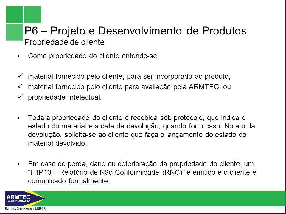 P6 – Projeto e Desenvolvimento de Produtos Propriedade de cliente Como propriedade do cliente entende-se: material fornecido pelo cliente, para ser incorporado ao produto; material fornecido pelo cliente para avaliação pela ARMTEC; ou propriedade intelectual.