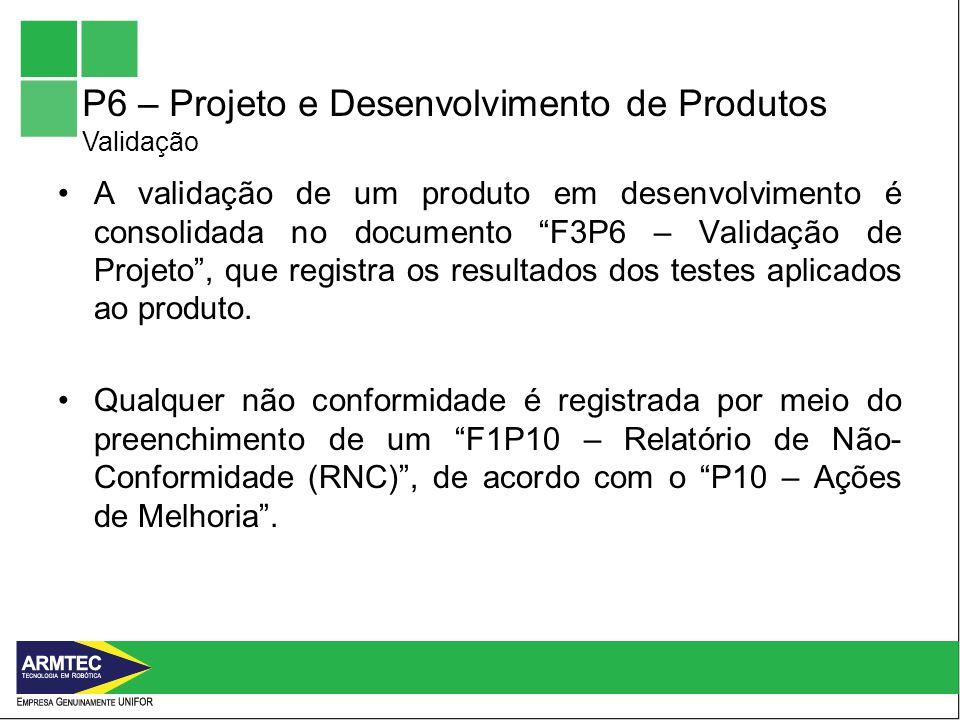 P6 – Projeto e Desenvolvimento de Produtos Validação A validação de um produto em desenvolvimento é consolidada no documento F3P6 – Validação de Projeto, que registra os resultados dos testes aplicados ao produto.
