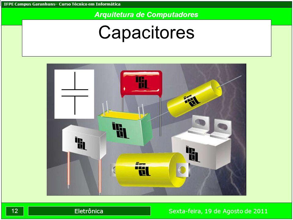 IFPE Campus Garanhuns– Curso Técnico em Informática 12 Sexta-feira, 19 de Agosto de 2011 Eletrônica Arquitetura de Computadores Capacitores