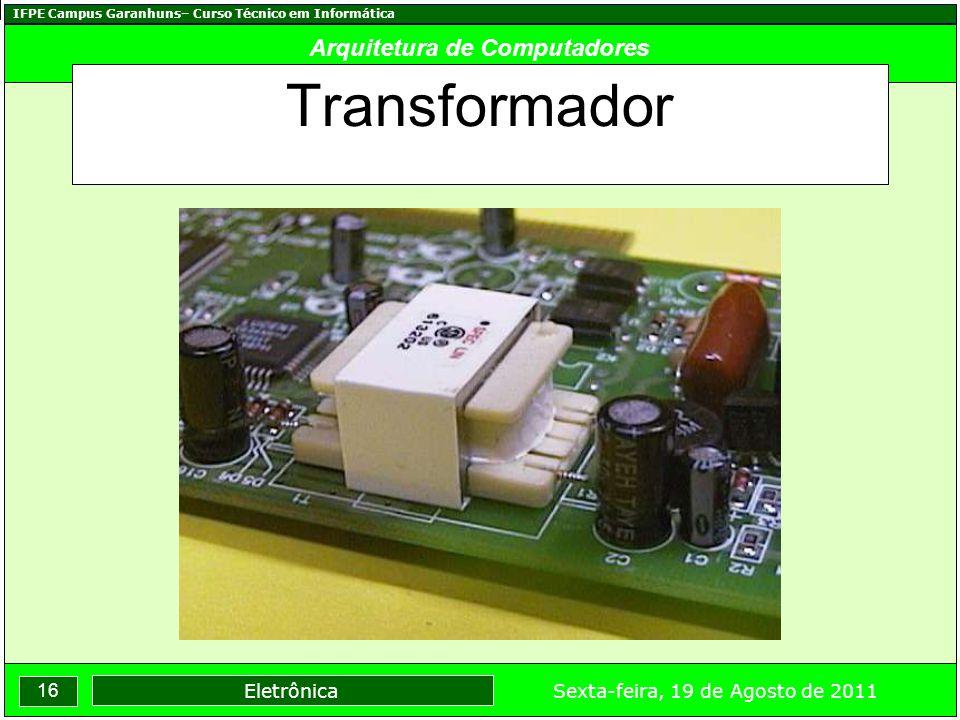 IFPE Campus Garanhuns– Curso Técnico em Informática 16 Sexta-feira, 19 de Agosto de 2011 Eletrônica Arquitetura de Computadores Transformador