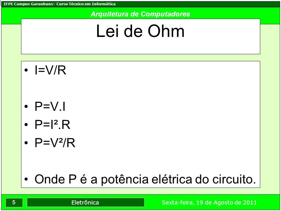 IFPE Campus Garanhuns– Curso Técnico em Informática 5 Sexta-feira, 19 de Agosto de 2011 Eletrônica Arquitetura de Computadores Lei de Ohm I=V/R P=V.I P=I².R P=V²/R Onde P é a potência elétrica do circuito.