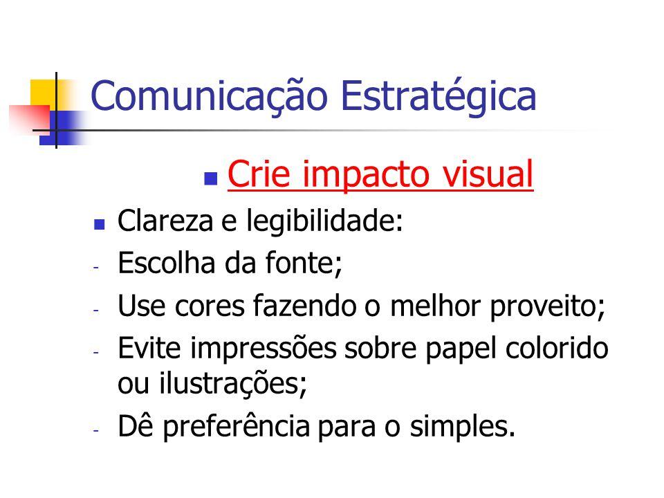 Comunicação Estratégica Crie impacto visual Clareza e legibilidade: - Escolha da fonte; - Use cores fazendo o melhor proveito; - Evite impressões sobr