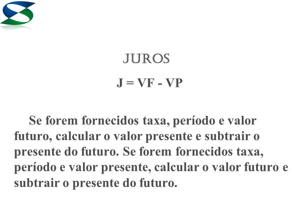 JUROS J = VF - VP Se forem fornecidos taxa, período e valor futuro, calcular o valor presente e subtrair o presente do futuro. Se forem fornecidos tax