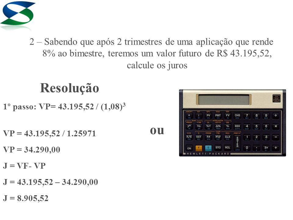 Resolução 1º passo: VP= 43.195,52 / (1,08) 3 VP = 43.195,52 / 1.25971 VP = 34.290,00 J = VF- VP J = 43.195,52 – 34.290,00 J = 8.905,52 ou 2 – Sabendo
