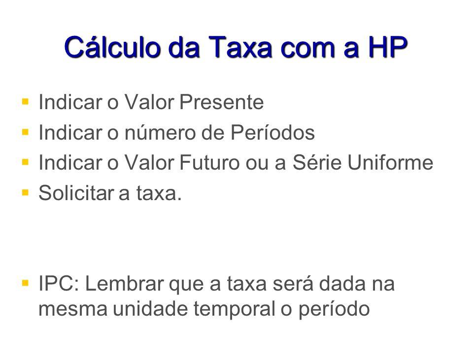 Cálculo da Taxa com a HP Indicar o Valor Presente Indicar o número de Períodos Indicar o Valor Futuro ou a Série Uniforme Solicitar a taxa. IPC: Lembr