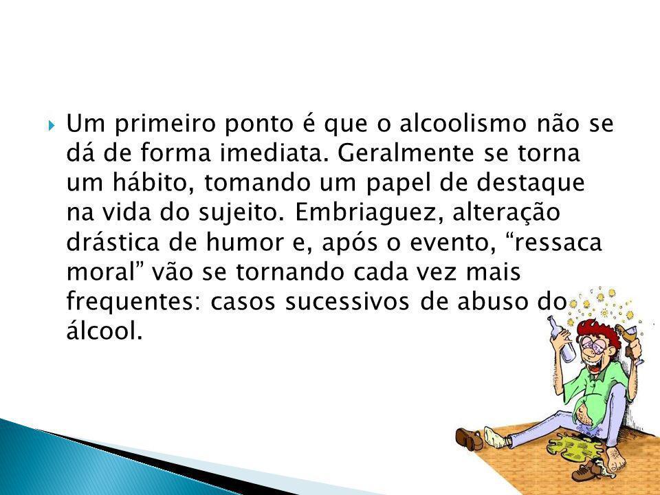 Um primeiro ponto é que o alcoolismo não se dá de forma imediata. Geralmente se torna um hábito, tomando um papel de destaque na vida do sujeito. Embr
