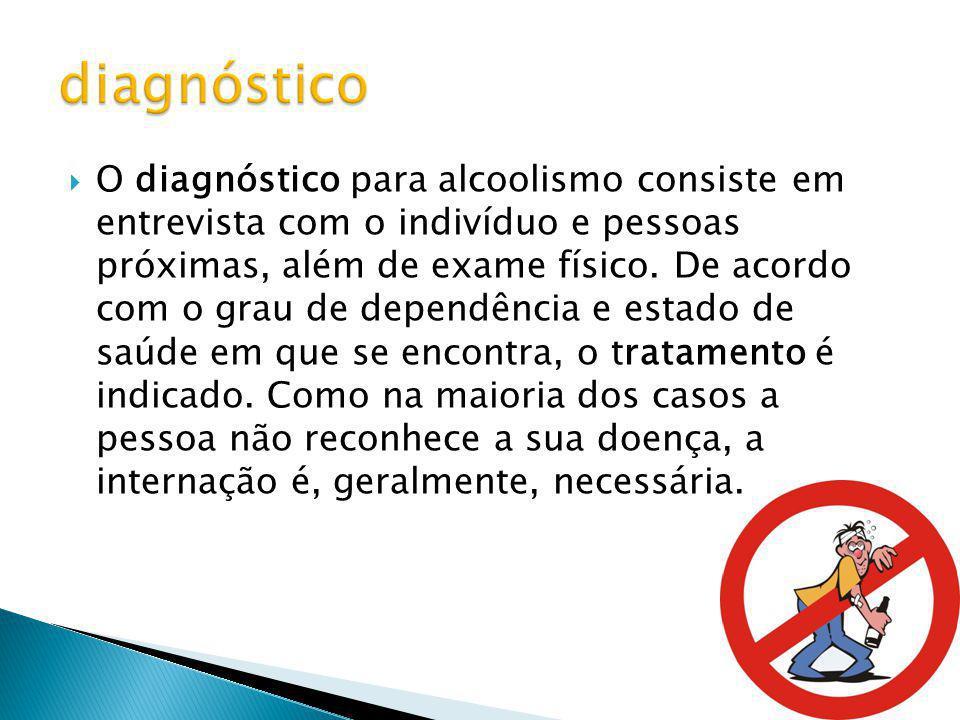 O diagnóstico para alcoolismo consiste em entrevista com o indivíduo e pessoas próximas, além de exame físico. De acordo com o grau de dependência e e