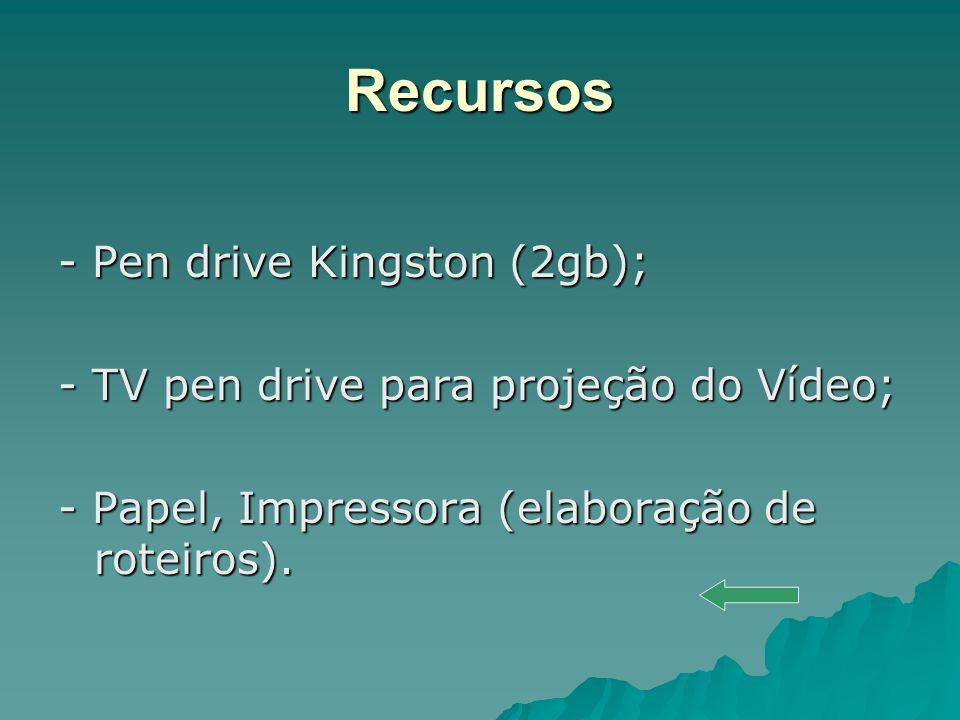 Recursos - Pen drive Kingston (2gb); - TV pen drive para projeção do Vídeo; - Papel, Impressora (elaboração de roteiros).