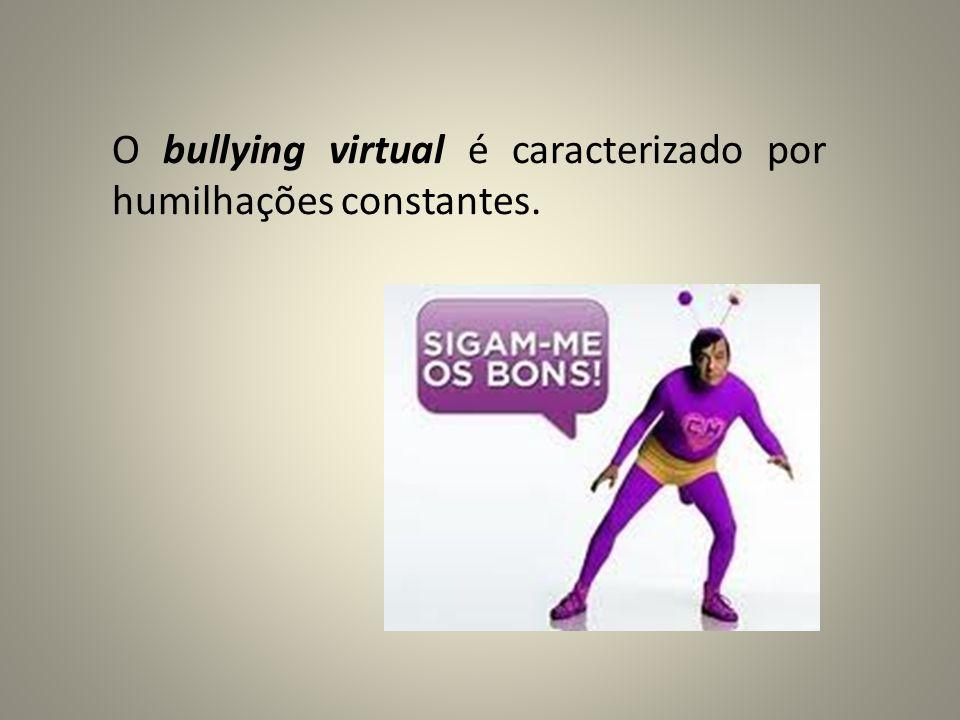 O bullying virtual é caracterizado por humilhações constantes.