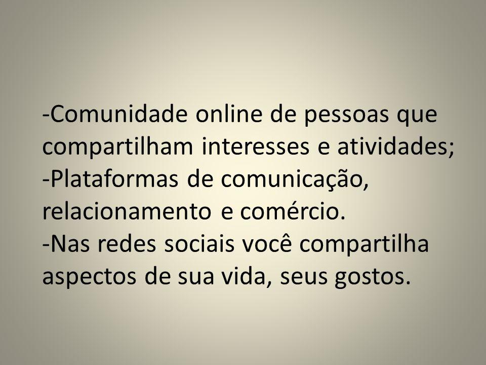 -Comunidade online de pessoas que compartilham interesses e atividades; -Plataformas de comunicação, relacionamento e comércio. -Nas redes sociais voc