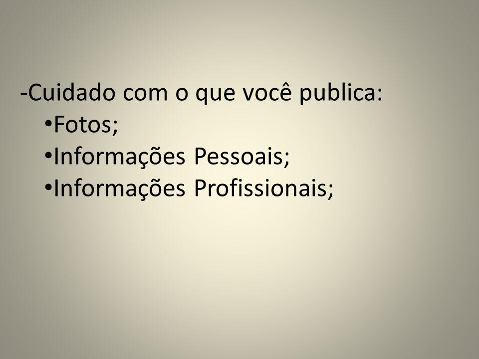 -Cuidado com o que você publica: Fotos; Informações Pessoais; Informações Profissionais;