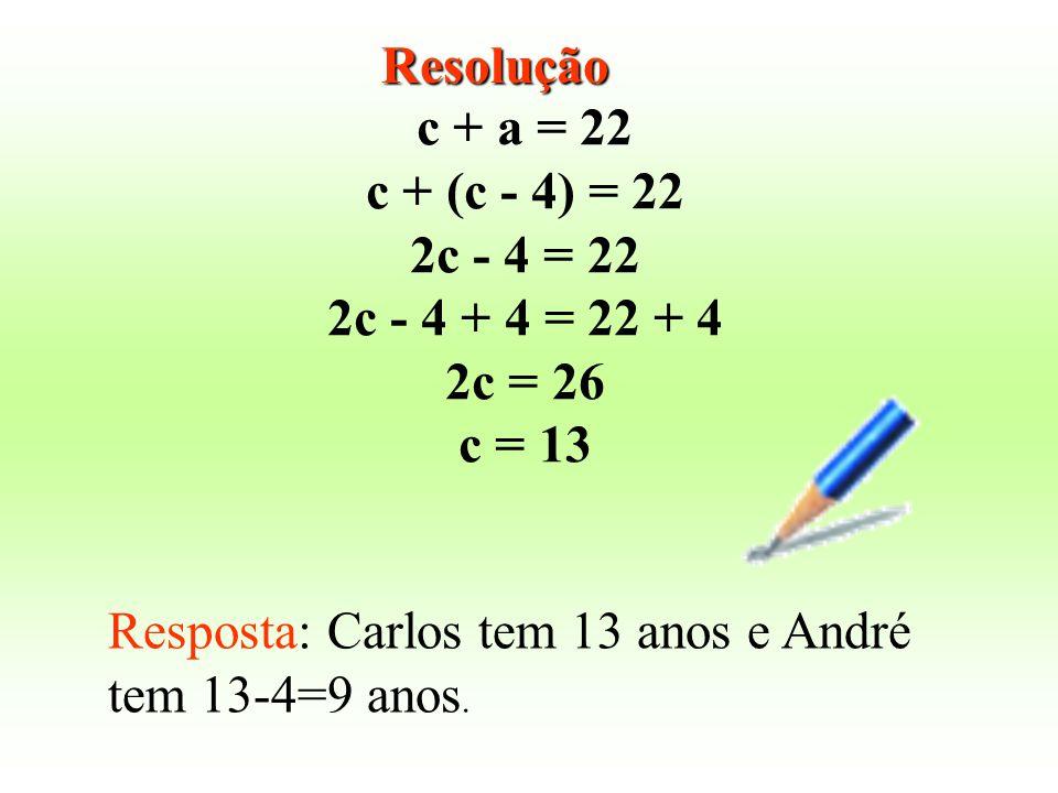 c + a = 22 c + (c - 4) = 22 2c - 4 = 22 2c - 4 + 4 = 22 + 4 2c = 26 c = 13 Resposta: Carlos tem 13 anos e André tem 13-4=9 anos. Resolução