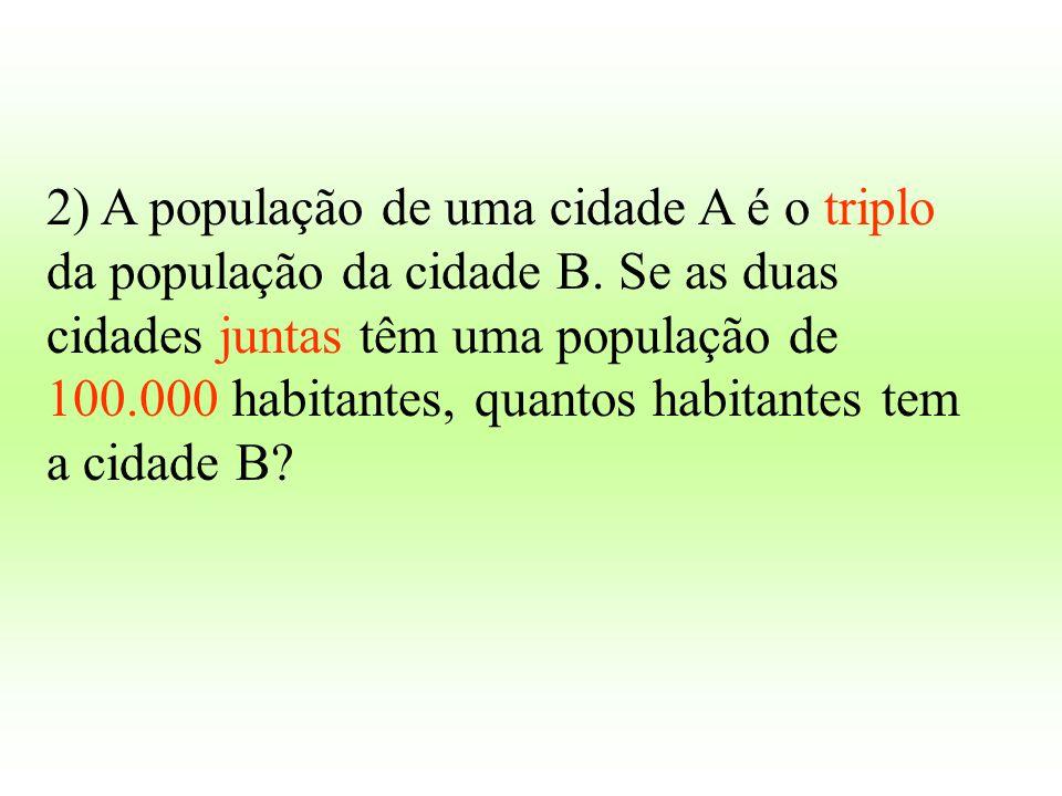 2) A população de uma cidade A é o triplo da população da cidade B. Se as duas cidades juntas têm uma população de 100.000 habitantes, quantos habitan