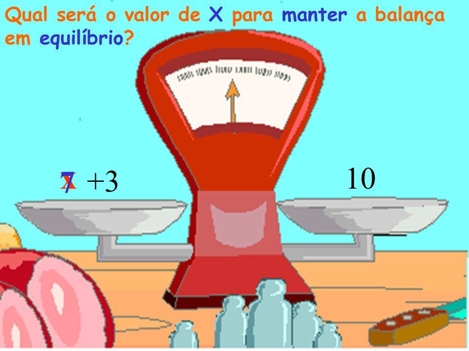 x 10 Qual será o valor de X para manter a balança em equilíbrio? +3 7