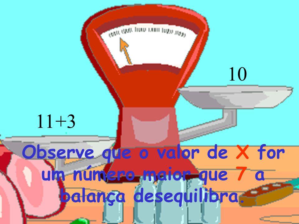 10 +311 Observe que o valor de X for um número maior que 7 a balança desequilibra.