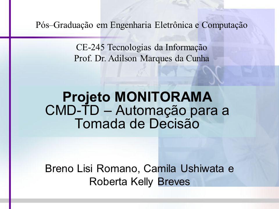 Projeto MONITORAMA CMD-TD – Automação para a Tomada de Decisão Breno Lisi Romano, Camila Ushiwata e Roberta Kelly Breves Pós–Graduação em Engenharia E