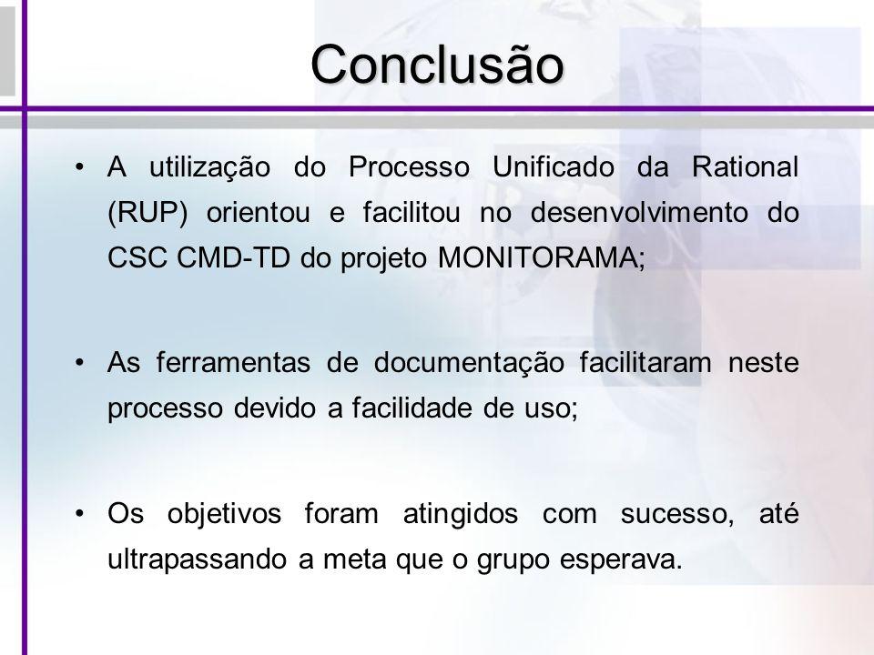Conclusão A utilização do Processo Unificado da Rational (RUP) orientou e facilitou no desenvolvimento do CSC CMD-TD do projeto MONITORAMA; As ferrame