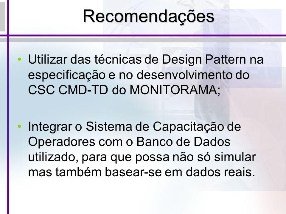 Recomendações Utilizar das técnicas de Design Pattern na especificação e no desenvolvimento do CSC CMD-TD do MONITORAMA; Integrar o Sistema de Capacit