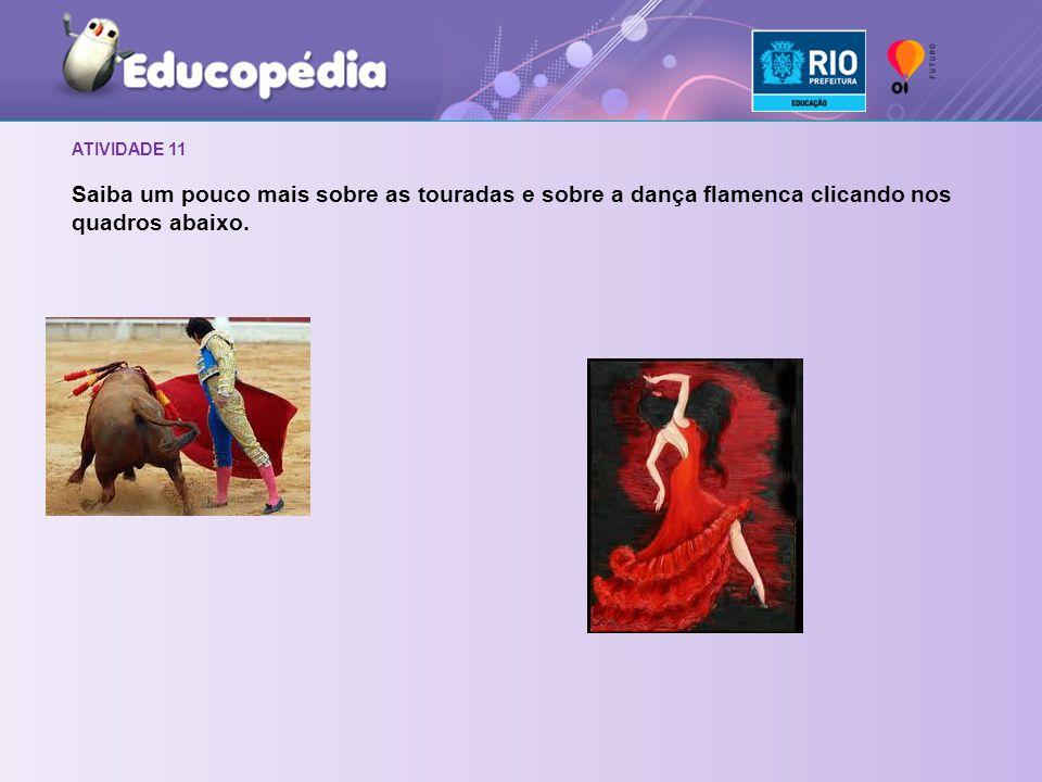 ATIVIDADE 11 Saiba um pouco mais sobre as touradas e sobre a dança flamenca clicando nos quadros abaixo.