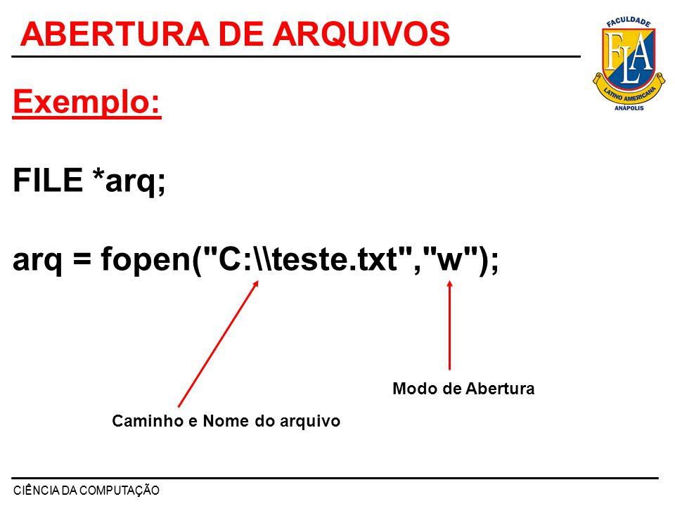 CIÊNCIA DA COMPUTAÇÃO ABERTURA DE ARQUIVOS Exemplo: FILE *arq; arq = fopen(