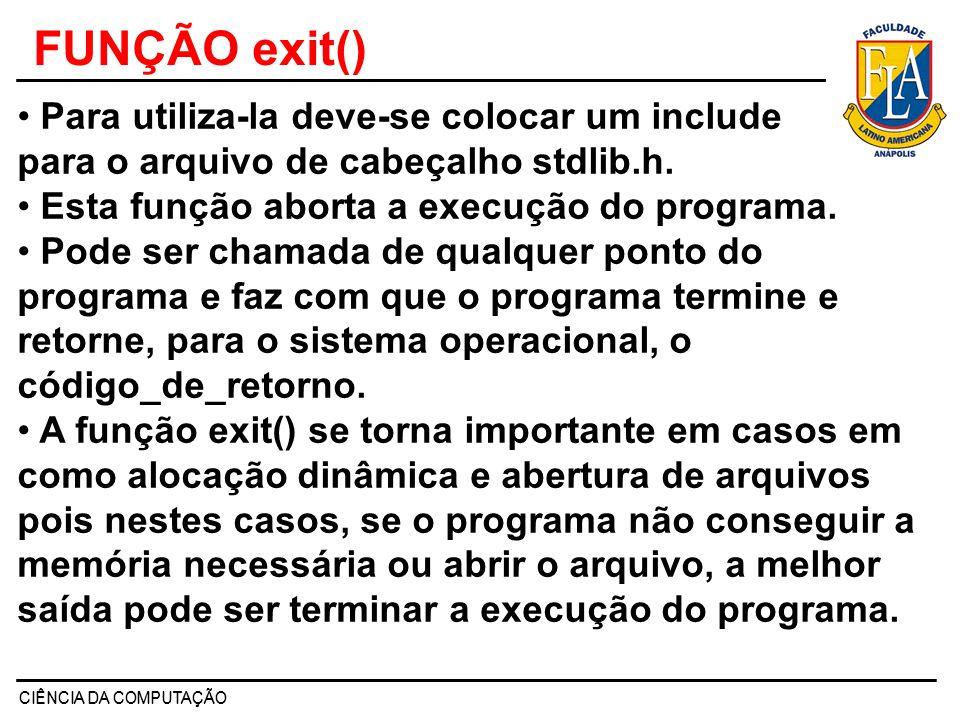 CIÊNCIA DA COMPUTAÇÃO FUNÇÃO exit() Para utiliza-la deve-se colocar um include para o arquivo de cabeçalho stdlib.h. Esta função aborta a execução do