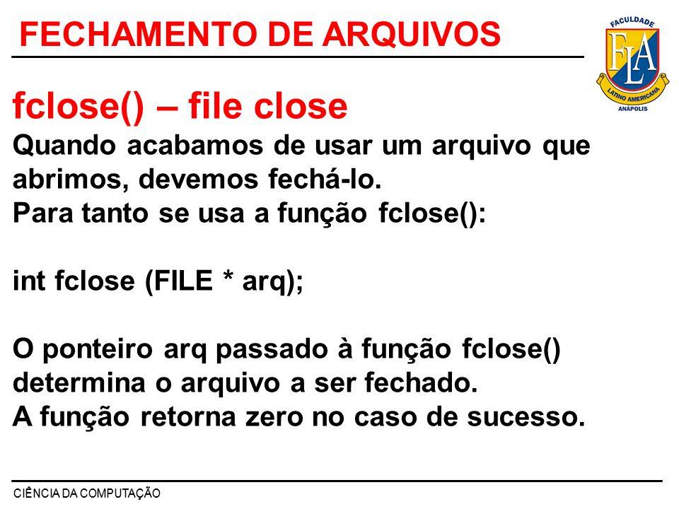 CIÊNCIA DA COMPUTAÇÃO FECHAMENTO DE ARQUIVOS fclose() – file close Quando acabamos de usar um arquivo que abrimos, devemos fechá-lo. Para tanto se usa