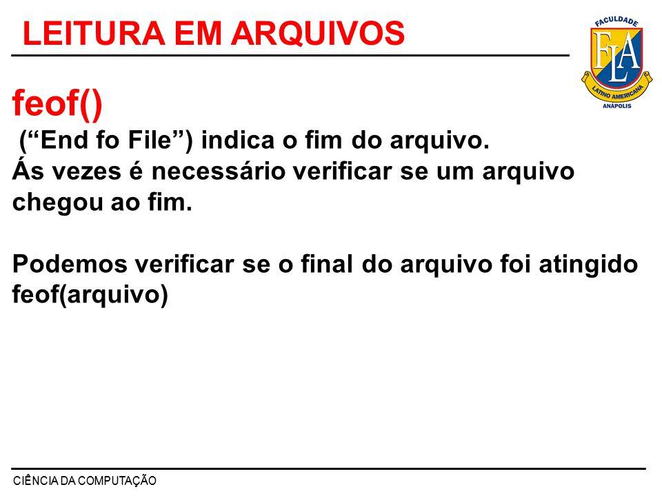 CIÊNCIA DA COMPUTAÇÃO LEITURA EM ARQUIVOS feof() (End fo File) indica o fim do arquivo. Ás vezes é necessário verificar se um arquivo chegou ao fim. P