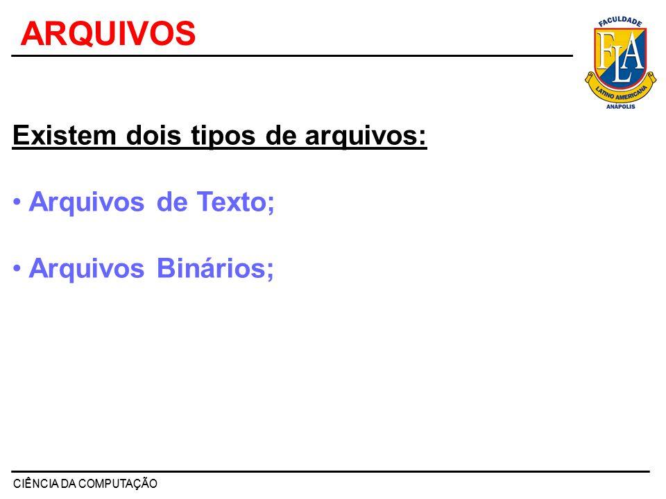 CIÊNCIA DA COMPUTAÇÃO ARQUIVOS Existem dois tipos de arquivos: Arquivos de Texto; Arquivos Binários;