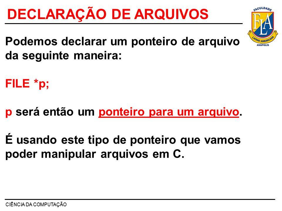 CIÊNCIA DA COMPUTAÇÃO DECLARAÇÃO DE ARQUIVOS Podemos declarar um ponteiro de arquivo da seguinte maneira: FILE *p; p será então um ponteiro para um ar