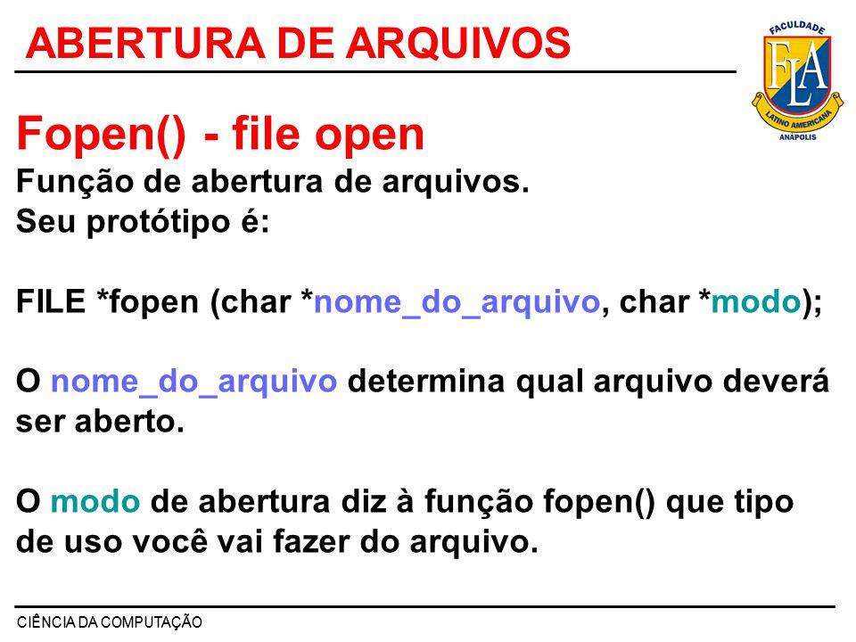 CIÊNCIA DA COMPUTAÇÃO ABERTURA DE ARQUIVOS Fopen() - file open Função de abertura de arquivos. Seu protótipo é: FILE *fopen (char *nome_do_arquivo, ch