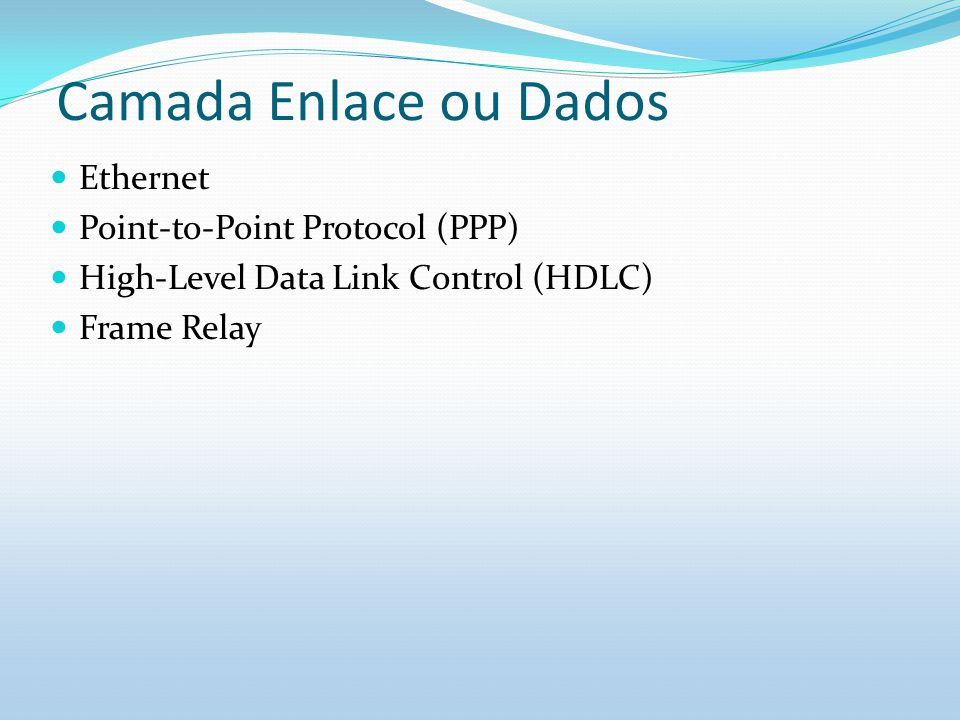 Camada Enlace ou Dados Ethernet Point-to-Point Protocol (PPP) High-Level Data Link Control (HDLC) Frame Relay