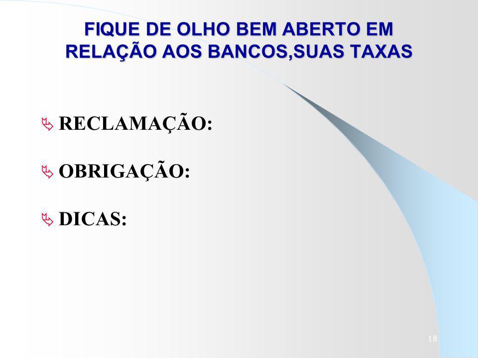 18 FIQUE DE OLHO BEM ABERTO EM RELAÇÃO AOS BANCOS,SUAS TAXAS RECLAMAÇÃO: OBRIGAÇÃO: DICAS: