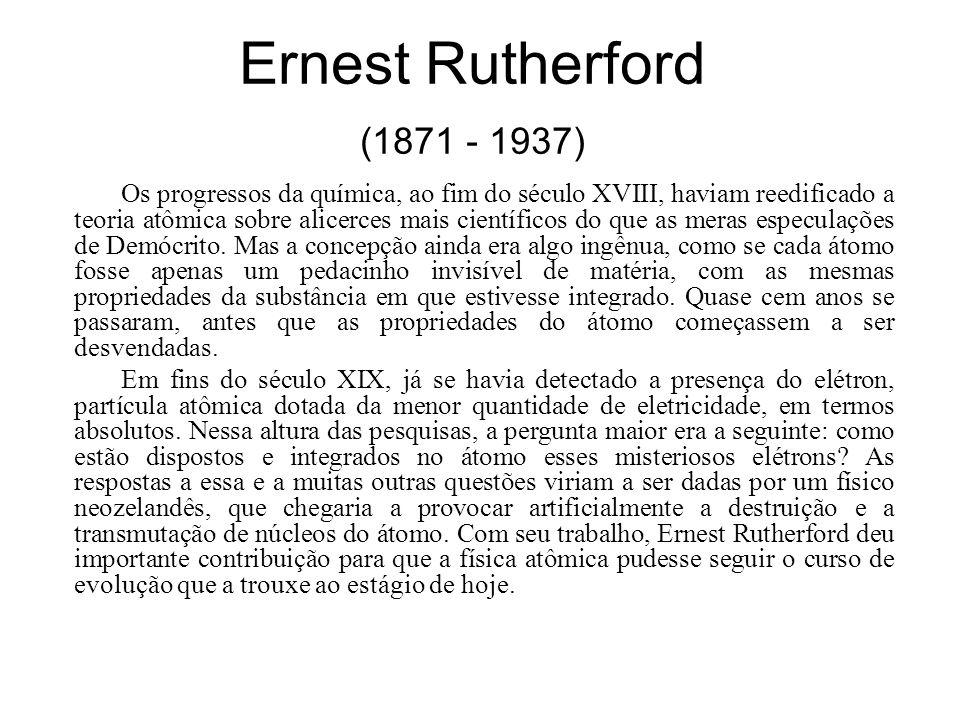 Ernest Rutherford (1871 - 1937) Os progressos da química, ao fim do século XVIII, haviam reedificado a teoria atômica sobre alicerces mais científicos