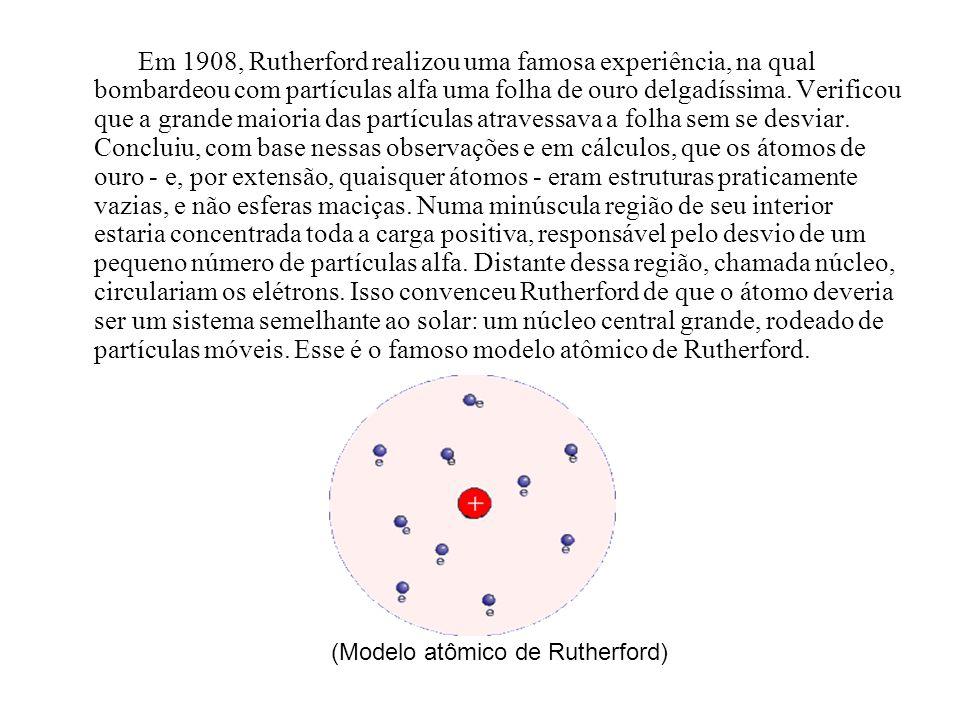 Em 1908, Rutherford realizou uma famosa experiência, na qual bombardeou com partículas alfa uma folha de ouro delgadíssima. Verificou que a grande mai