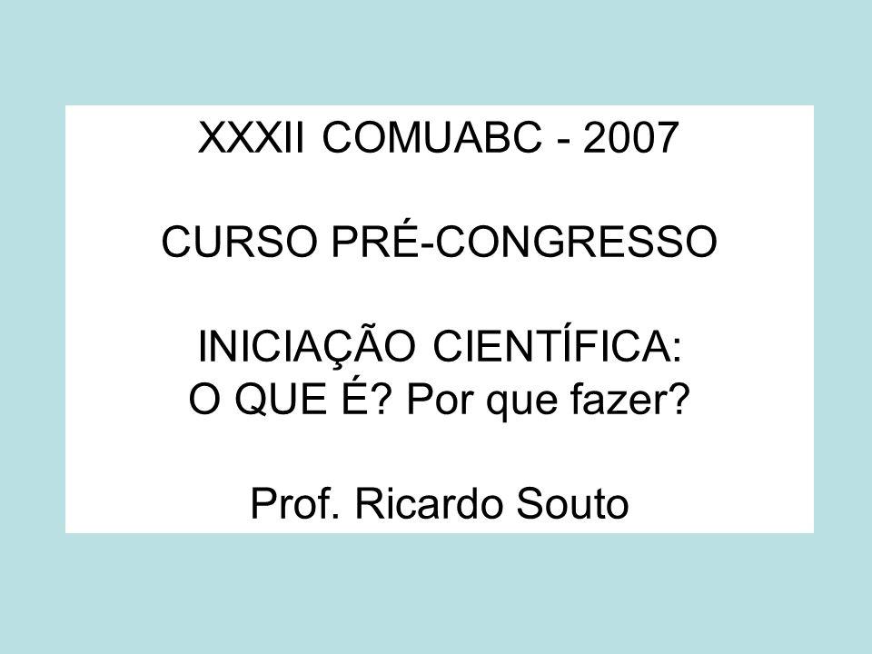 XXXII COMUABC - 2007 CURSO PRÉ-CONGRESSO INICIAÇÃO CIENTÍFICA: O QUE É.