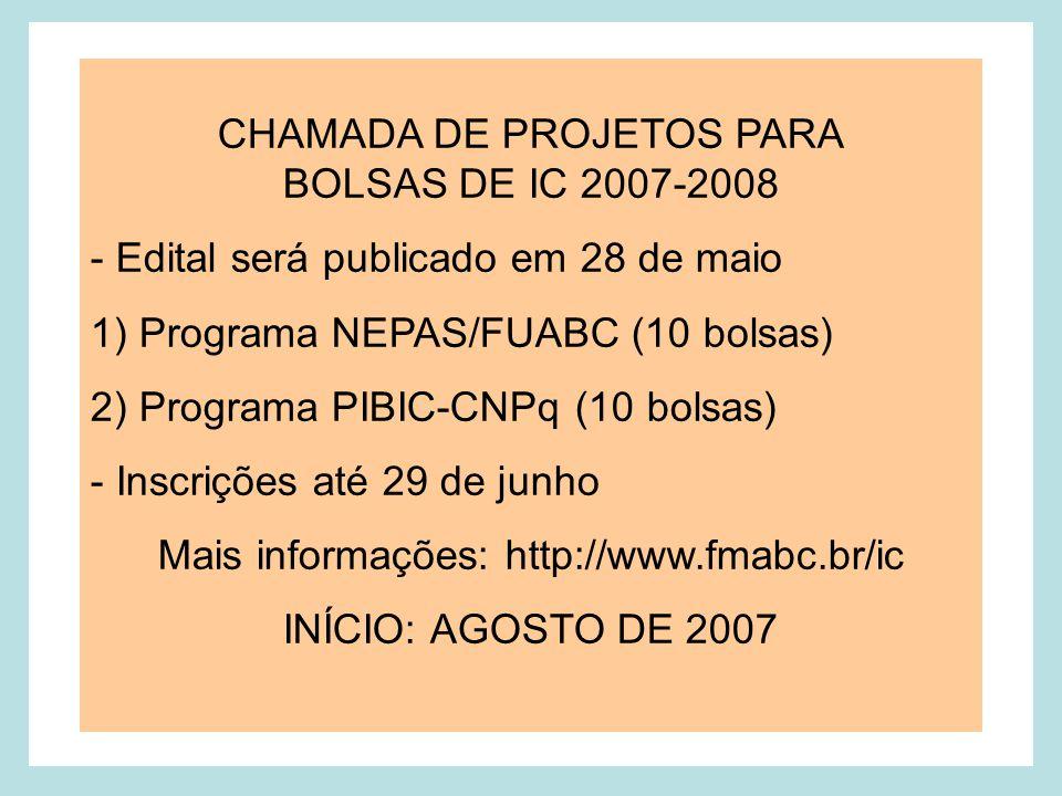 CHAMADA DE PROJETOS PARA BOLSAS DE IC 2007-2008 - Edital será publicado em 28 de maio 1) Programa NEPAS/FUABC (10 bolsas) 2) Programa PIBIC-CNPq (10 bolsas) - Inscrições até 29 de junho Mais informações: http://www.fmabc.br/ic INÍCIO: AGOSTO DE 2007