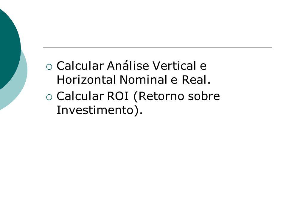 Calcular Análise Vertical e Horizontal Nominal e Real. Calcular ROI (Retorno sobre Investimento).