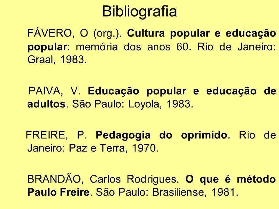 Bibliografia FÁVERO, O (org.). Cultura popular e educação popular: memória dos anos 60. Rio de Janeiro: Graal, 1983. PAIVA, V. Educação popular e educ