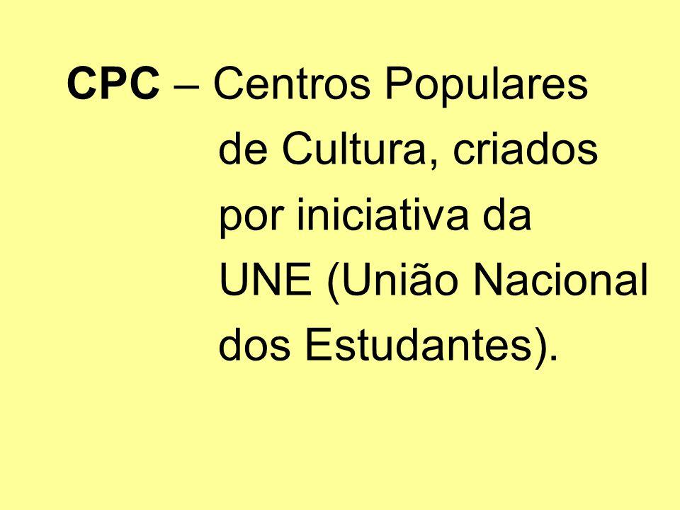 CPC – Centros Populares de Cultura, criados por iniciativa da UNE (União Nacional dos Estudantes).