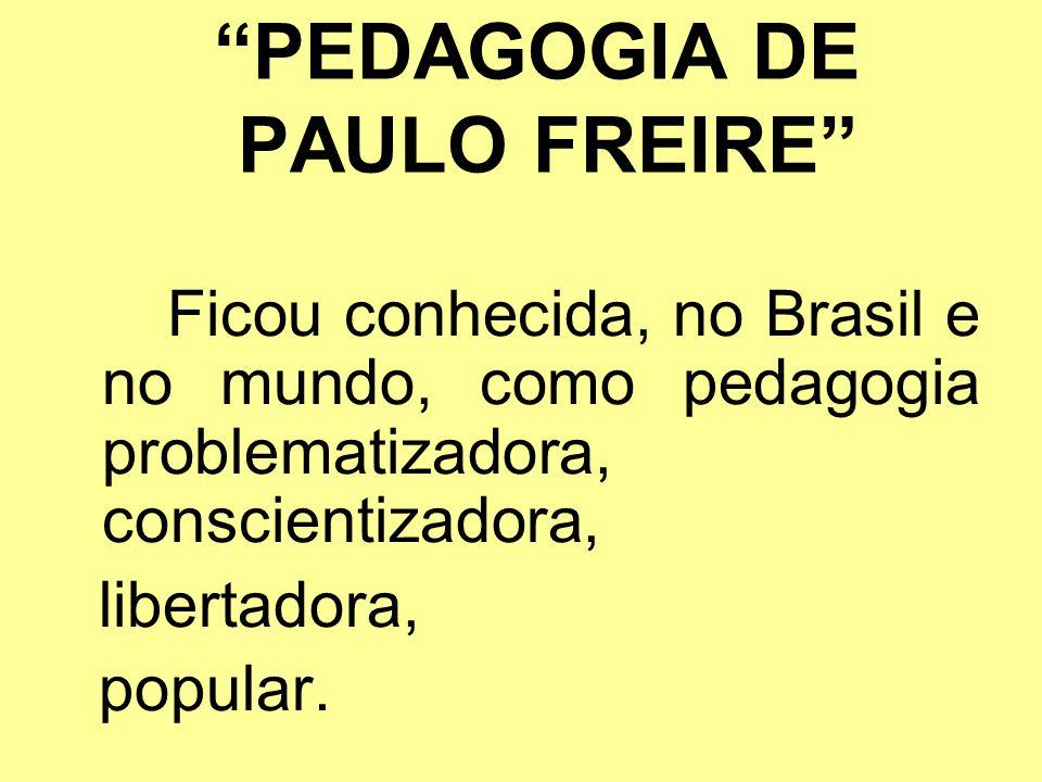 PEDAGOGIA DE PAULO FREIRE Ficou conhecida, no Brasil e no mundo, como pedagogia problematizadora, conscientizadora, libertadora, popular.