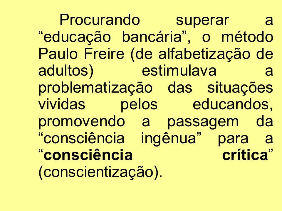Procurando superar a educação bancária, o método Paulo Freire (de alfabetização de adultos) estimulava a problematização das situações vividas pelos e