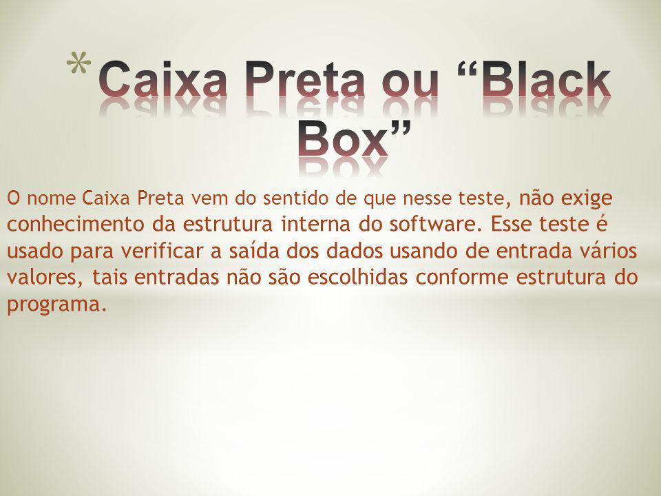 O nome Caixa Preta vem do sentido de que nesse teste, não exige conhecimento da estrutura interna do software. Esse teste é usado para verificar a saí