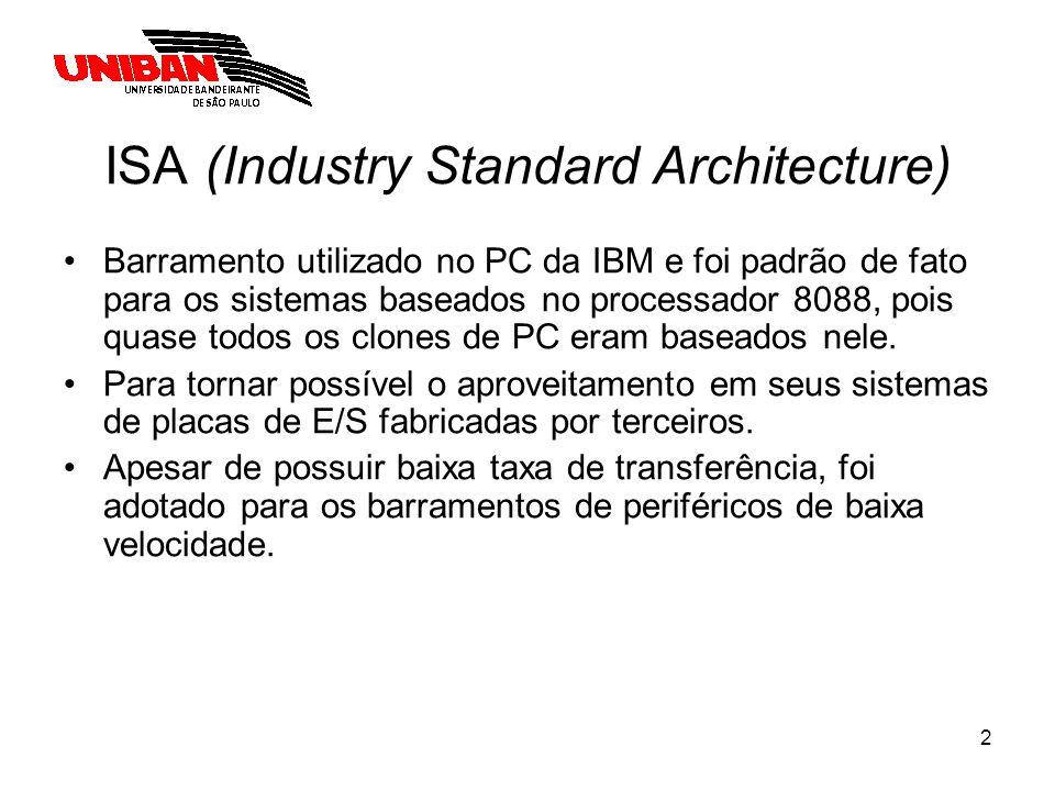 3 ISA (Industry Standard Architecture) Características: –O barramento PC da IBM possuía 62 linhas de sinais, sendo: 20 linhas para endereçar a memória; (Capacidade de endereçar 1MBytes ) 8 linhas para dados; 1 linha para ativar a leitura na memória; 1 linha para ativar a escrita na memória; 1 linha para ativar leitura de E/S; 1 linha para ativar a escrita em E/S; –Além dessas, existiam também linhas de sinais para requisição e garantia de interrupções e utilização da técnica DMA.
