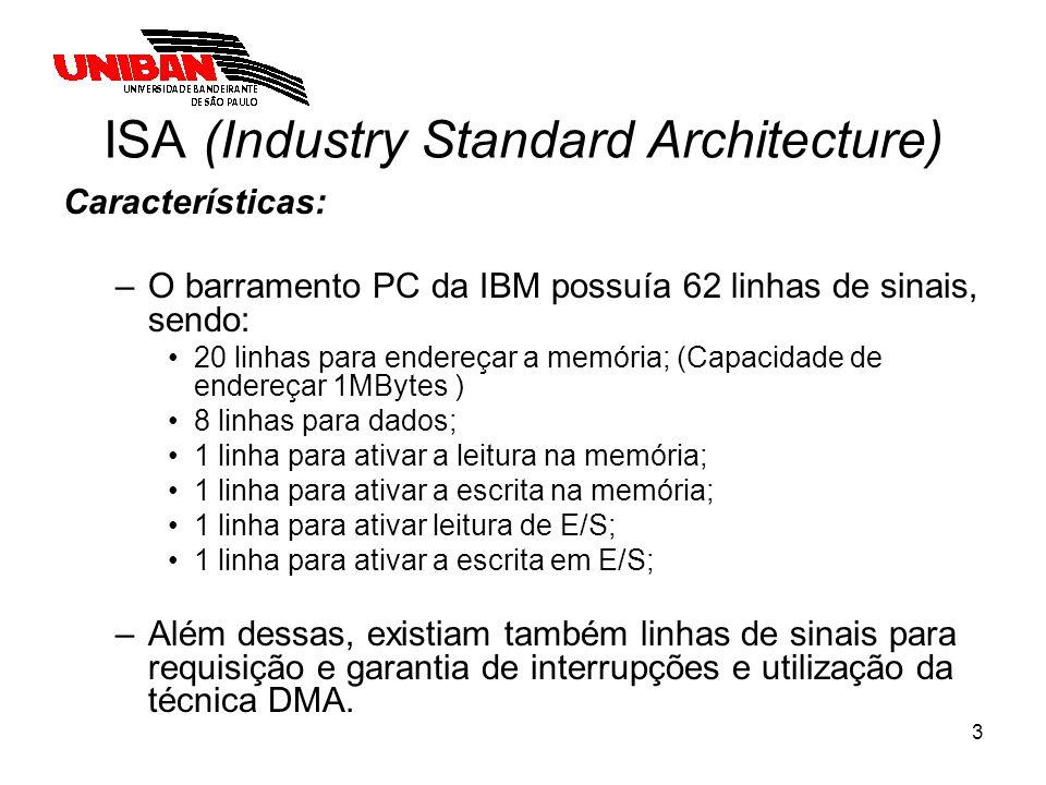 3 ISA (Industry Standard Architecture) Características: –O barramento PC da IBM possuía 62 linhas de sinais, sendo: 20 linhas para endereçar a memória