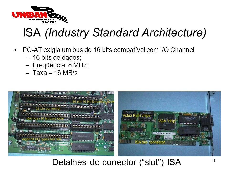 4 ISA (Industry Standard Architecture) PC-AT exigia um bus de 16 bits compatível com I/O Channel –16 bits de dados; –Freqüência: 8 MHz; –Taxa = 16 MB/