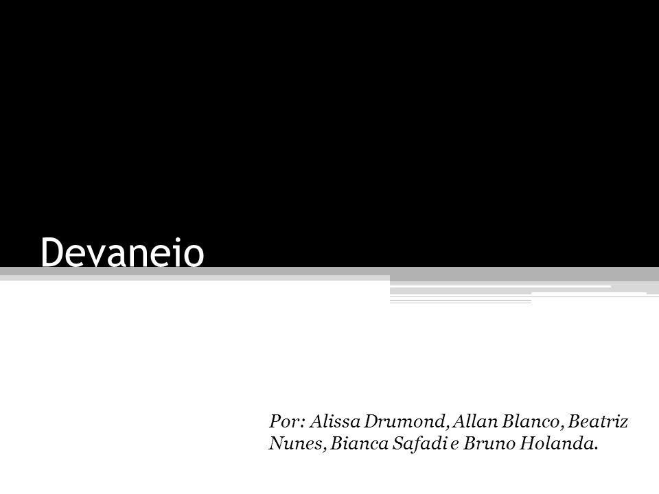 Devaneio Por: Alissa Drumond, Allan Blanco, Beatriz Nunes, Bianca Safadi e Bruno Holanda.